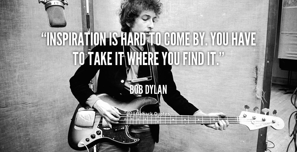 quote-Bob-Dylan-inspiration-is-hard-to-come-by-you-144397_1